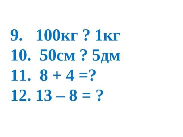 9. 100кг ? 1кг 10. 50см ? 5дм 11. 8 + 4 =? 12. 13 – 8 = ?