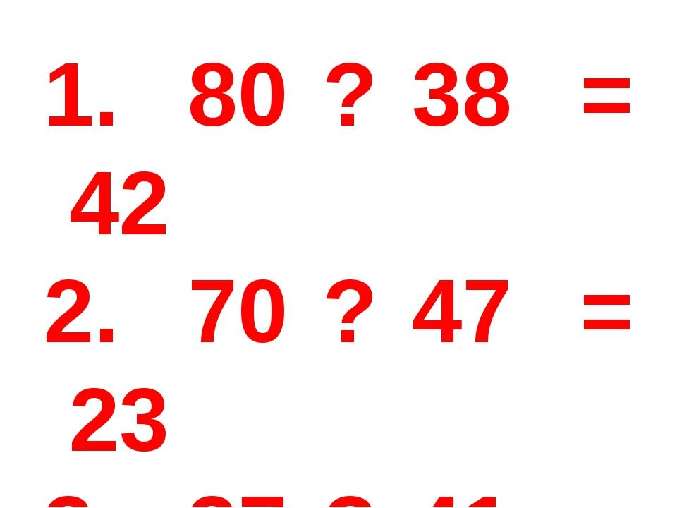 80 ? 38 = 42 70 ? 47 = 23 37 ? 41 = 78 3 дм = ? См