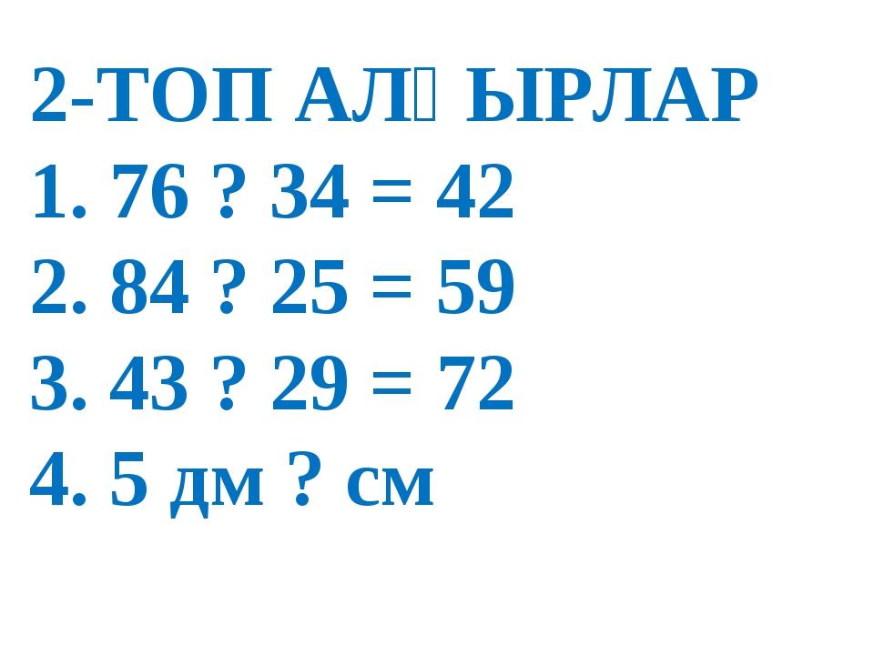 2-ТОП АЛҒЫРЛАР 1. 76 ? 34 = 42 2. 84 ? 25 = 59 3. 43 ? 29 = 72 4. 5 дм ? см