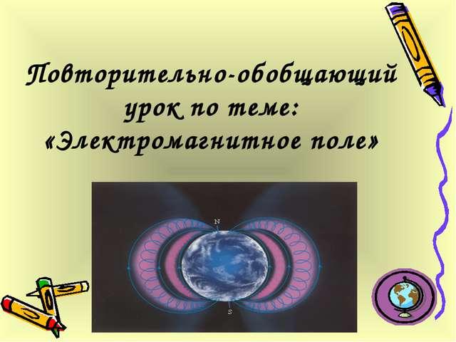 Повторительно-обобщающий урок по теме: «Электромагнитное поле»