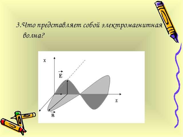 3.Что представляет собой электромагнитная волна?