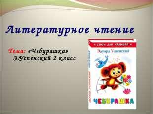 Литературное чтение Тема: «Чебурашка» Э.Успенский 2 класс