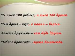 Не имей 100 рублей, а имей 100 друзей. Нет друга - ищи, а нашел – береги. Хо