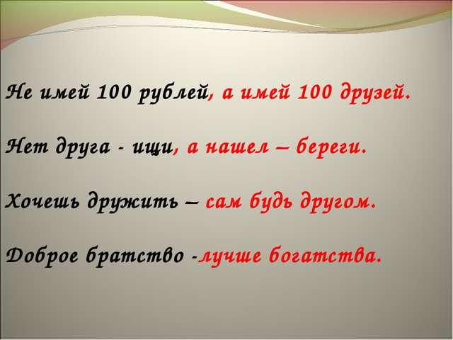 Не имей 100 рублей, а имей 100 друзей. Нет друга - ищи, а нашел – береги. Хо...