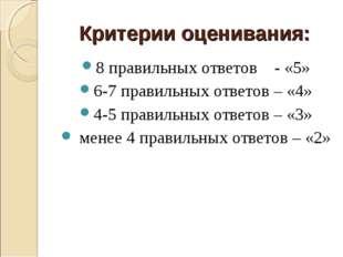 Критерии оценивания: 8 правильных ответов - «5» 6-7 правильных ответов – «4»