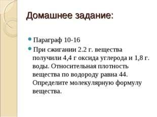 Домашнее задание: Параграф 10-16 При сжигании 2.2 г. вещества получили 4,4 г