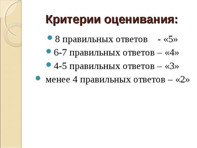 Критерии оценивания: 8 правильных ответов - «5» 6-7 правильных ответов – «4»...