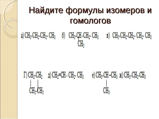 Найдите формулы изомеров и гомологов