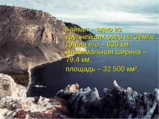 Байкал – одно из крупнейших озер на Земле. Длина его – 636 км максимальная ш