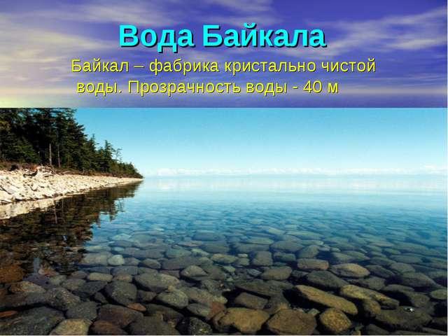 Вода Байкала Байкал – фабрика кристально чистой воды. Прозрачность воды - 40 м