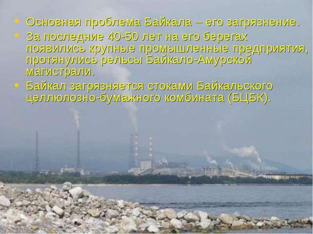 Основная проблема Байкала – его загрязнение. За последние 40-50 лет на его бе...