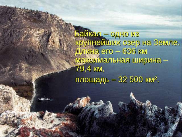 Байкал – одно из крупнейших озер на Земле. Длина его – 636 км максимальная ш...
