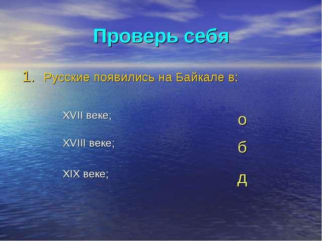 Проверь себя Русские появились на Байкале в: XVII веке;о XVIII веке;б XIX в...