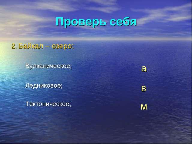 Проверь себя 2. Байкал – озеро: Вулканическое;а Ледниковое;в Тектоническое;м
