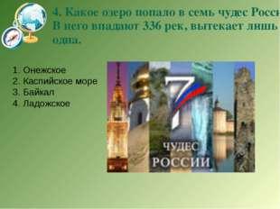 4. Какое озеро попало в семь чудес России? В него впадают 336 рек, вытекает л