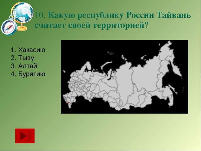 10. Какую республику России Тайвань считает своей территорией? Хакасию Тыву А...