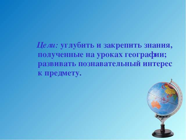 Цели: углубить и закрепить знания, полученные на уроках географии; развивать...