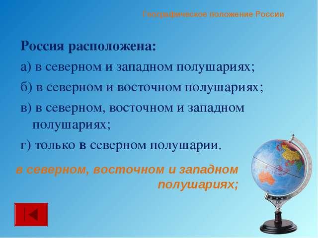 Россия расположена: а) в северном и западном полушариях; б) в северном и вост...