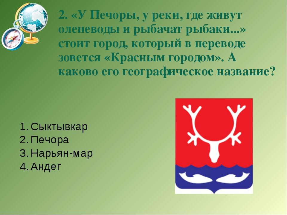 2. «У Печоры, у реки, где живут оленеводы и рыбачат рыбаки...» стоит город, к...