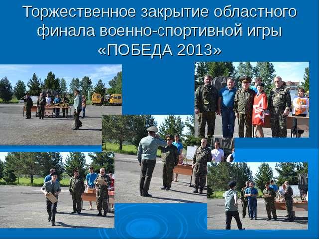 Торжественное закрытие областного финала военно-спортивной игры «ПОБЕДА 2013»