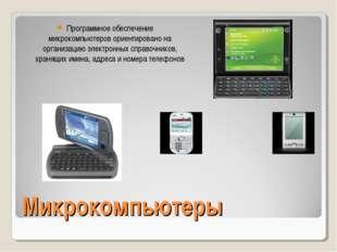 Микрокомпьютеры Программное обеспечение микрокомпьютеров ориентировано на орг