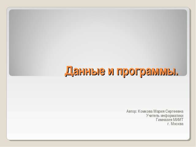 Данные и программы. Автор: Комкова Мария Сергеевна Учитель информатики Гимназ...
