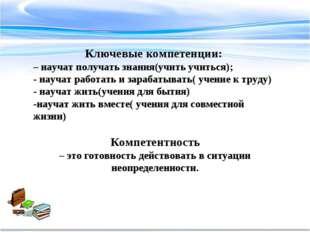 Ключевые компетенции: – научат получать знания(учить учиться); - научат работ