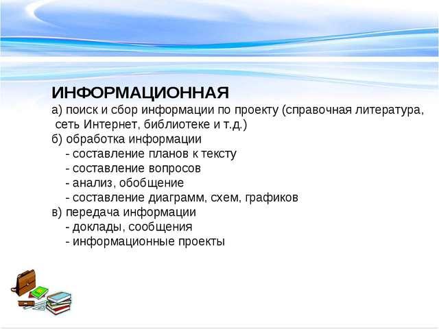 ИНФОРМАЦИОННАЯ а) поиск и сбор информации по проекту (справочная литература,...