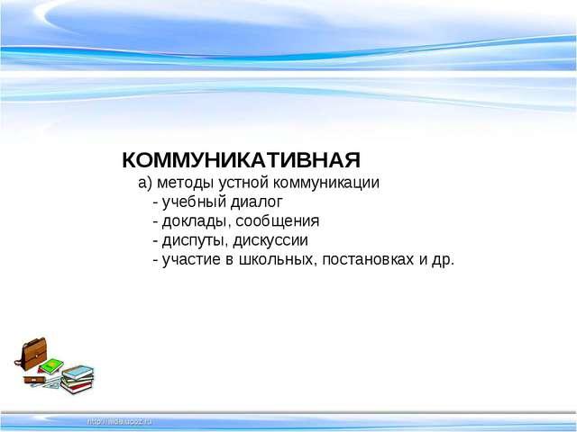 КОММУНИКАТИВНАЯ а) методы устной коммуникации - учебный диалог - доклады, соо...