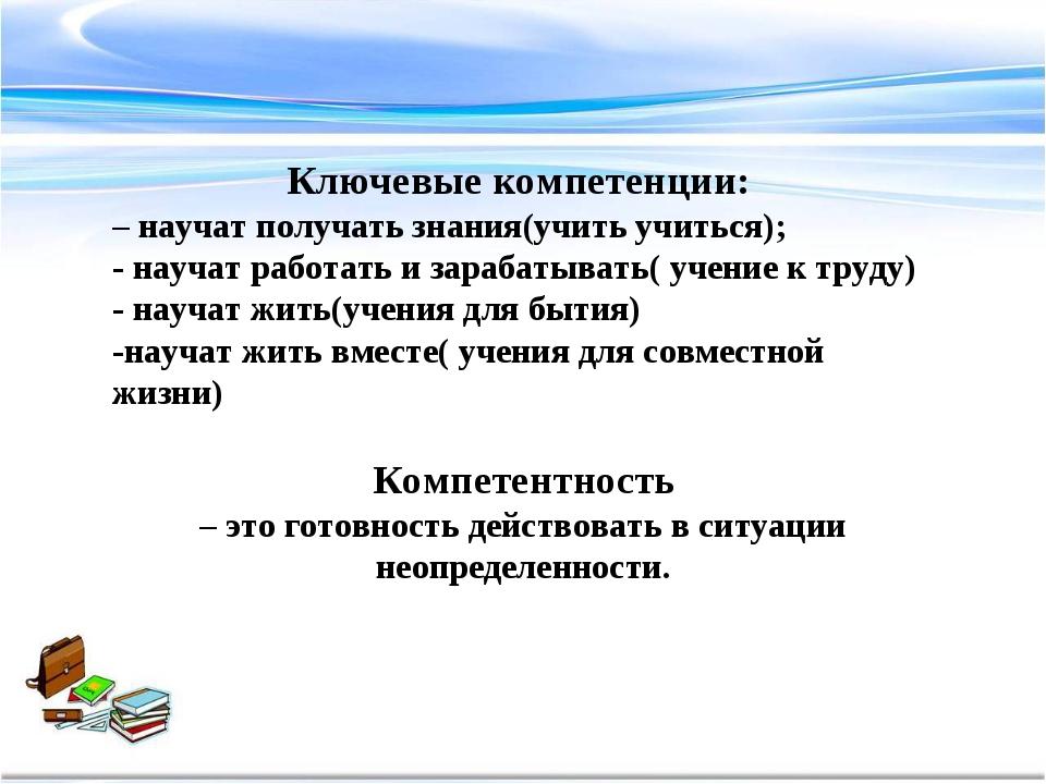 Ключевые компетенции: – научат получать знания(учить учиться); - научат работ...