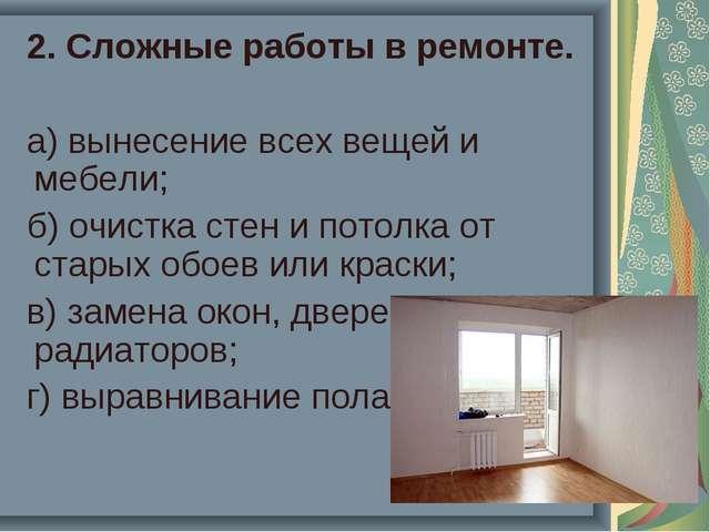 2. Сложные работы в ремонте. а) вынесение всех вещей и мебели; б) очистка ст...