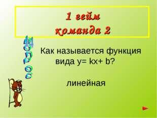 1 гейм команда 2 Как называется функция вида y= kx+ b? линейная