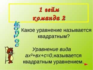 1 гейм команда 2 Какое уравнение называется квадратным? Уравнение вида ах²+вх