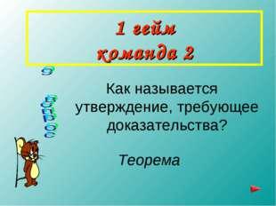 1 гейм команда 2 Как называется утверждение, требующее доказательства? Теорема
