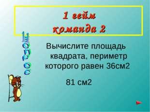 1 гейм команда 2 Вычислите площадь квадрата, периметр которого равен 36см2 81