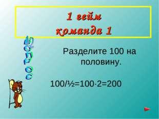 1 гейм команда 1 Разделите 100 на половину. 100/½=100∙2=200
