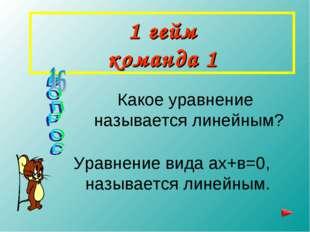 1 гейм команда 1 Какое уравнение называется линейным? Уравнение вида ах+в=0,