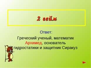 2 гейм Ответ: Греческий ученый, математик Архимед, основатель гидростатики и