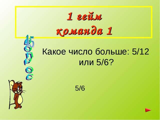 1 гейм команда 1 5/6 Какое число больше: 5/12 или 5/6?