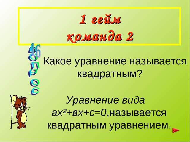 1 гейм команда 2 Какое уравнение называется квадратным? Уравнение вида ах²+вх...