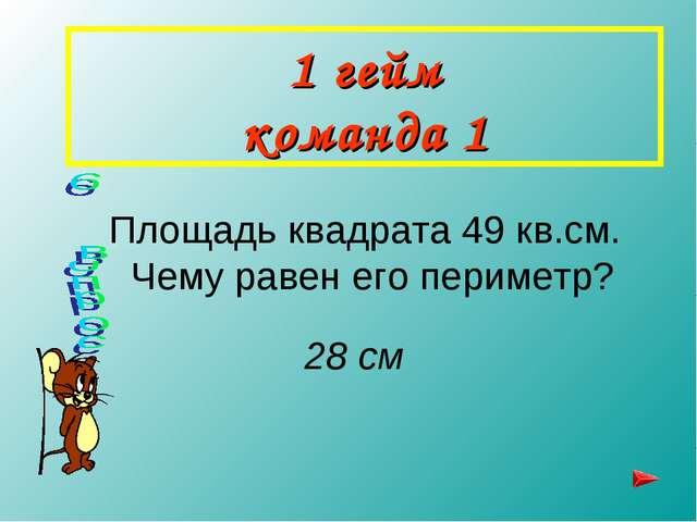 1 гейм команда 1 Площадь квадрата 49 кв.см. Чему равен его периметр? 28 см