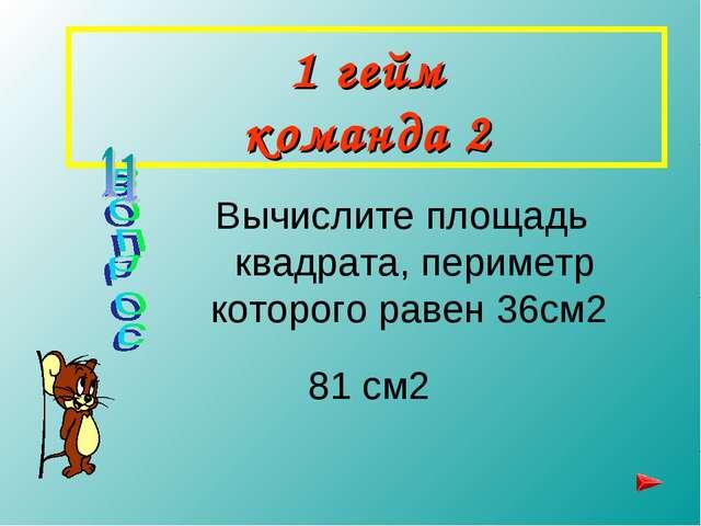 1 гейм команда 2 Вычислите площадь квадрата, периметр которого равен 36см2 81...