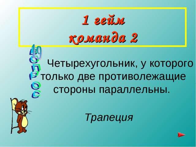 1 гейм команда 2 Четырехугольник, у которого только две противолежащие сторон...