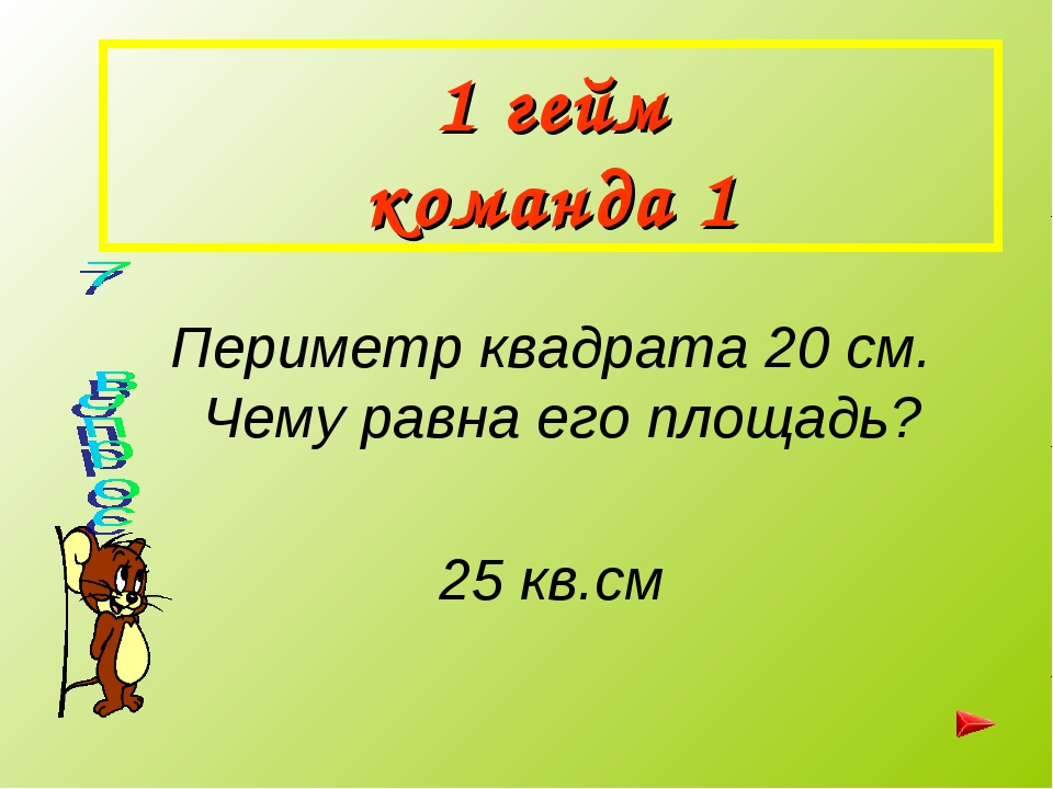 1 гейм команда 1 Периметр квадрата 20 см. Чему равна его площадь? 25 кв.см
