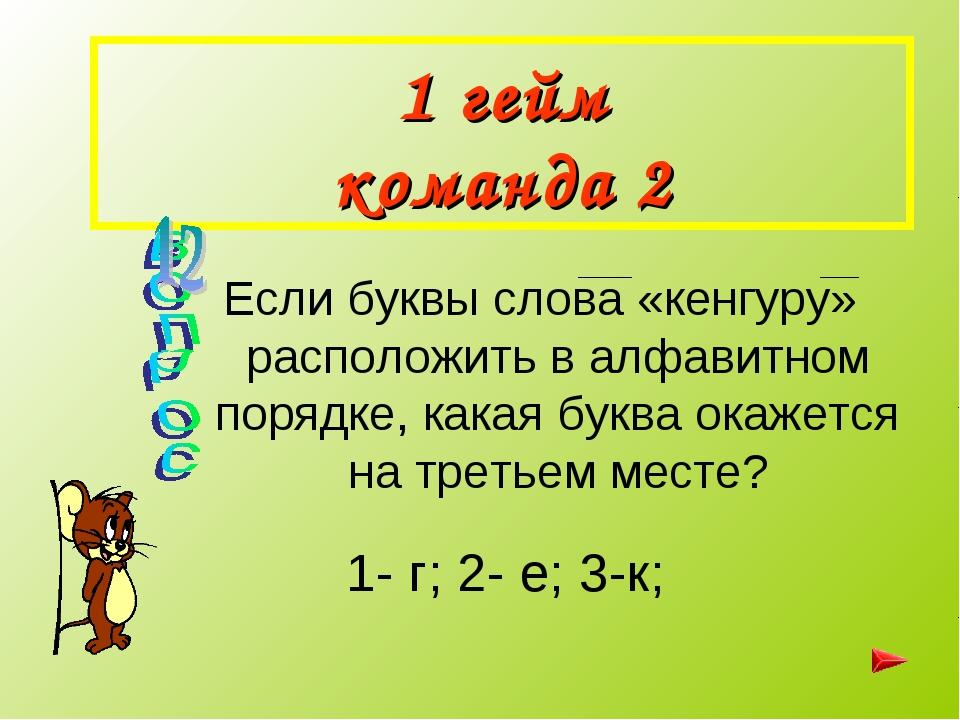 1 гейм команда 2 Если буквы слова «кенгуру» расположить в алфавитном порядке,...