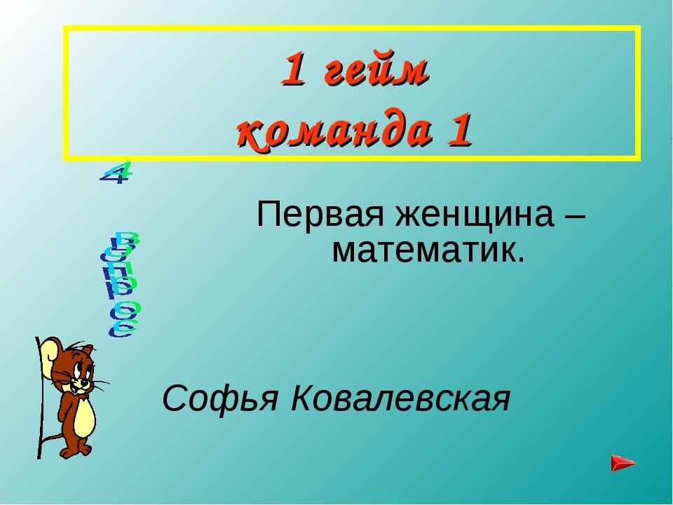 1 гейм команда 1 Первая женщина –математик. Софья Ковалевская