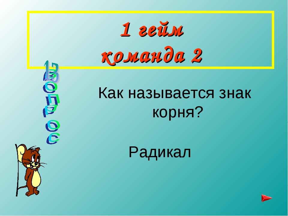 1 гейм команда 2 Как называется знак корня? Радикал