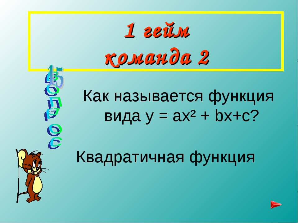 1 гейм команда 2 Как называется функция вида y = ax² + bx+c? Квадратичная фун...