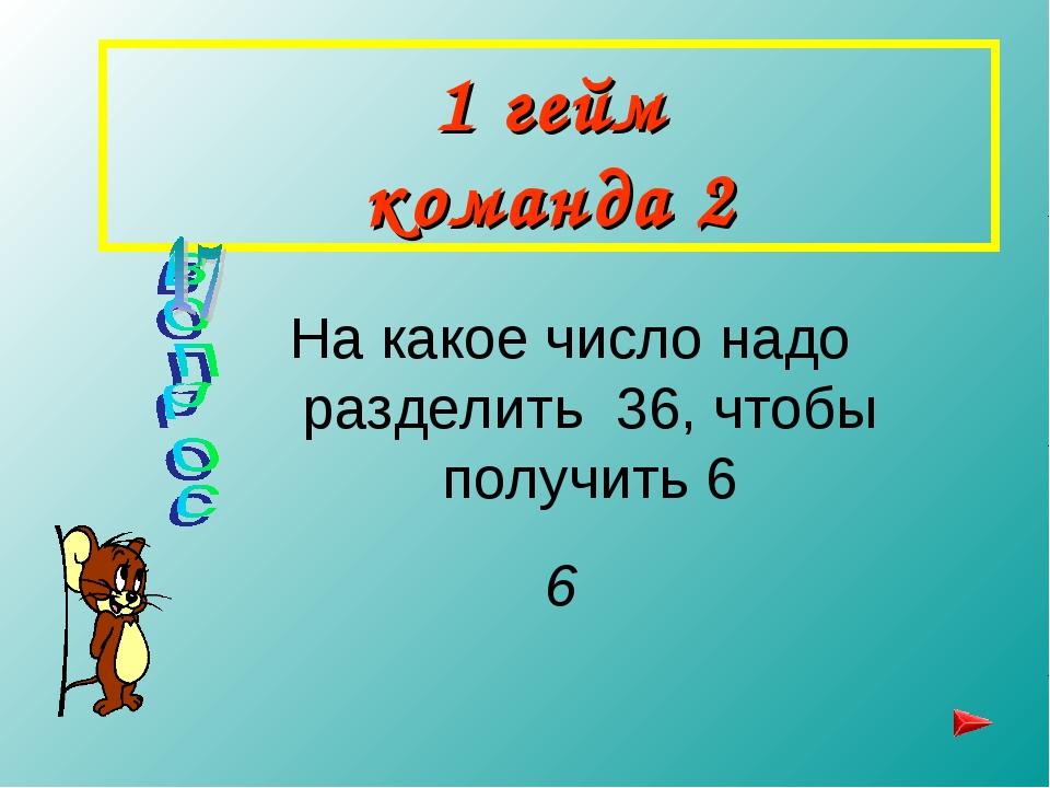 1 гейм команда 2 На какое число надо разделить 36, чтобы получить 6 6