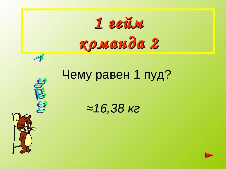 1 гейм команда 2 Чему равен 1 пуд? ≈16,38 кг